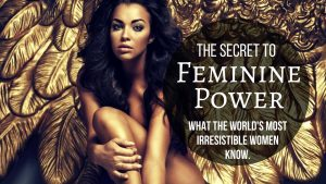 The Secret to Feminine Power: What the World's Most Irresistible Women Know